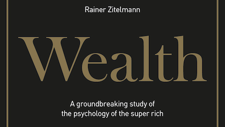 The Wealth Elite (by Rainer Zitelmann, 422pp, LID Publishing) is a study of the psychology of the super rich