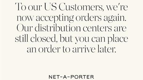 Net-A-Porter reopened its U.S. store, taking orders with delayed fulfillment as distribution centers continue to be closed. The U.S. and European sites stopped accepting orders March 27 over COVID-19 lockdowns. Image credit: Net-A-Porter